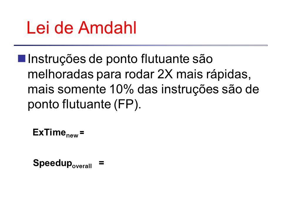 Lei de AmdahlInstruções de ponto flutuante são melhoradas para rodar 2X mais rápidas, mais somente 10% das instruções são de ponto flutuante (FP).