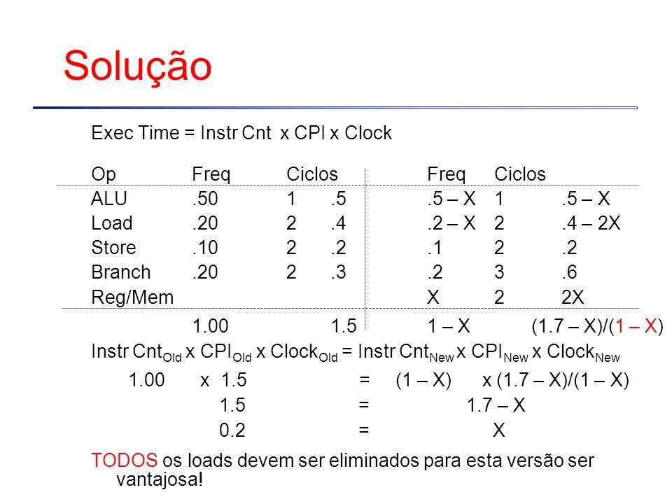 SoluçãoExec Time = Instr Cnt x CPI x Clock. Op Freq Ciclos Freq Ciclos. ALU .50 1 .5 .5 – X 1 .5 – X.