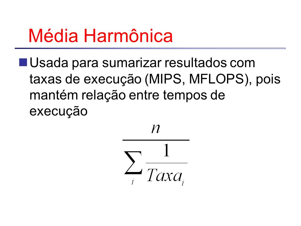 Média Harmônica Usada para sumarizar resultados com taxas de execução (MIPS, MFLOPS), pois mantém relação entre tempos de execução.