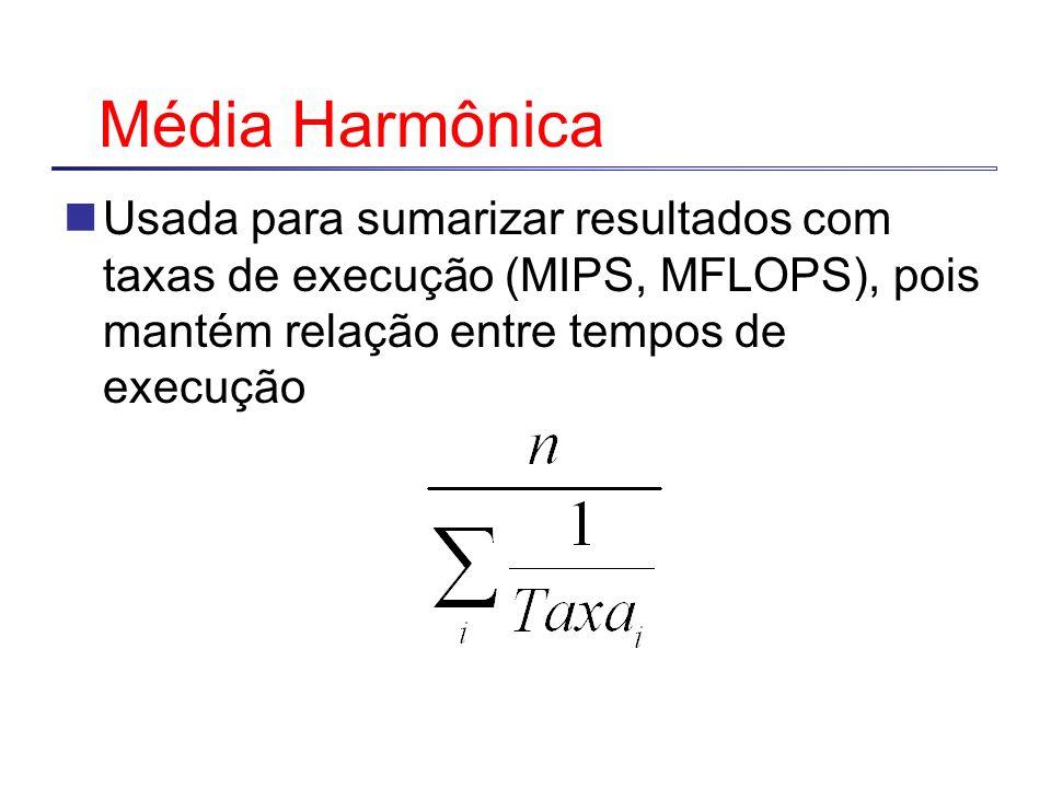 Média HarmônicaUsada para sumarizar resultados com taxas de execução (MIPS, MFLOPS), pois mantém relação entre tempos de execução.