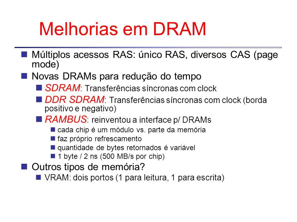 Melhorias em DRAM Múltiplos acessos RAS: único RAS, diversos CAS (page mode) Novas DRAMs para redução do tempo.