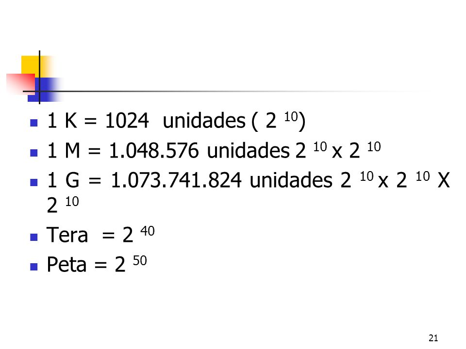 1 K = 1024 unidades ( 2 10) 1 M = 1.048.576 unidades 2 10 x 2 10. 1 G = 1.073.741.824 unidades 2 10 x 2 10 X 2 10.