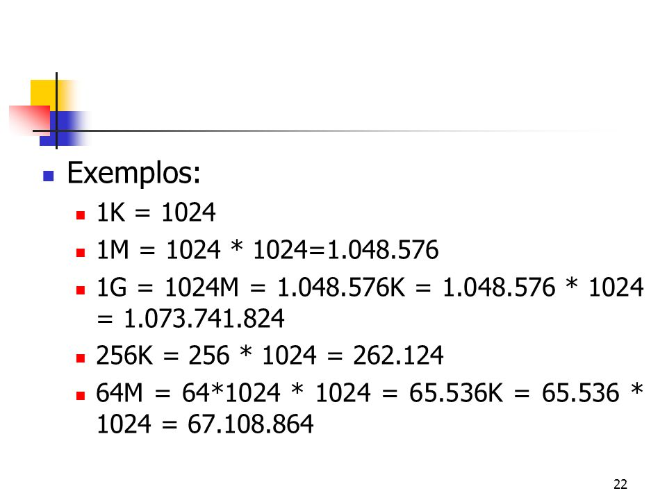 Exemplos: 1K = 1024. 1M = 1024 * 1024=1.048.576. 1G = 1024M = 1.048.576K = 1.048.576 * 1024 = 1.073.741.824.