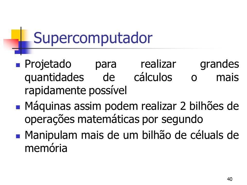 SupercomputadorProjetado para realizar grandes quantidades de cálculos o mais rapidamente possível.