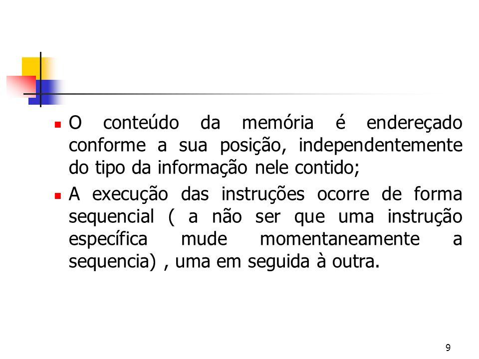 O conteúdo da memória é endereçado conforme a sua posição, independentemente do tipo da informação nele contido;