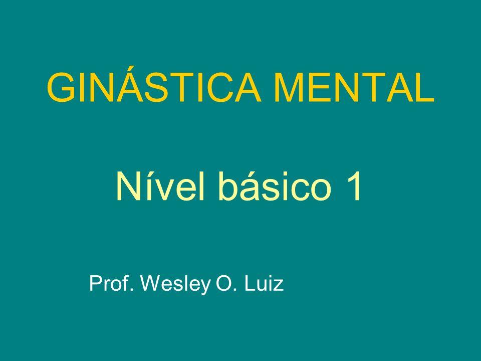 GINÁSTICA MENTAL Nível básico 1 Prof. Wesley O. Luiz