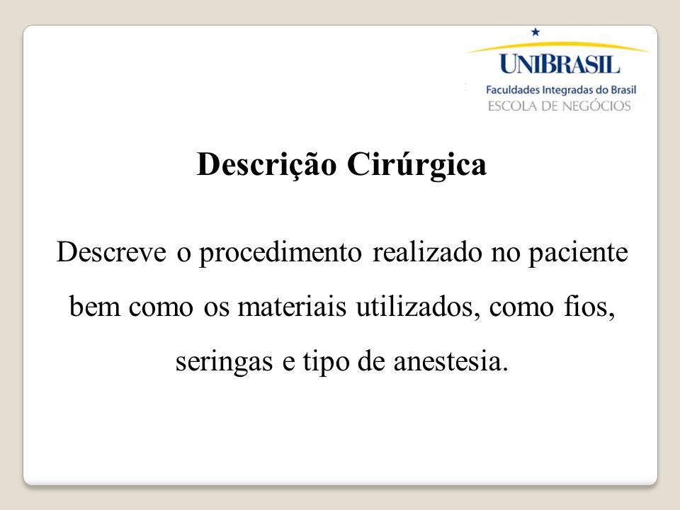 Descrição Cirúrgica Descreve o procedimento realizado no paciente bem como os materiais utilizados, como fios, seringas e tipo de anestesia.