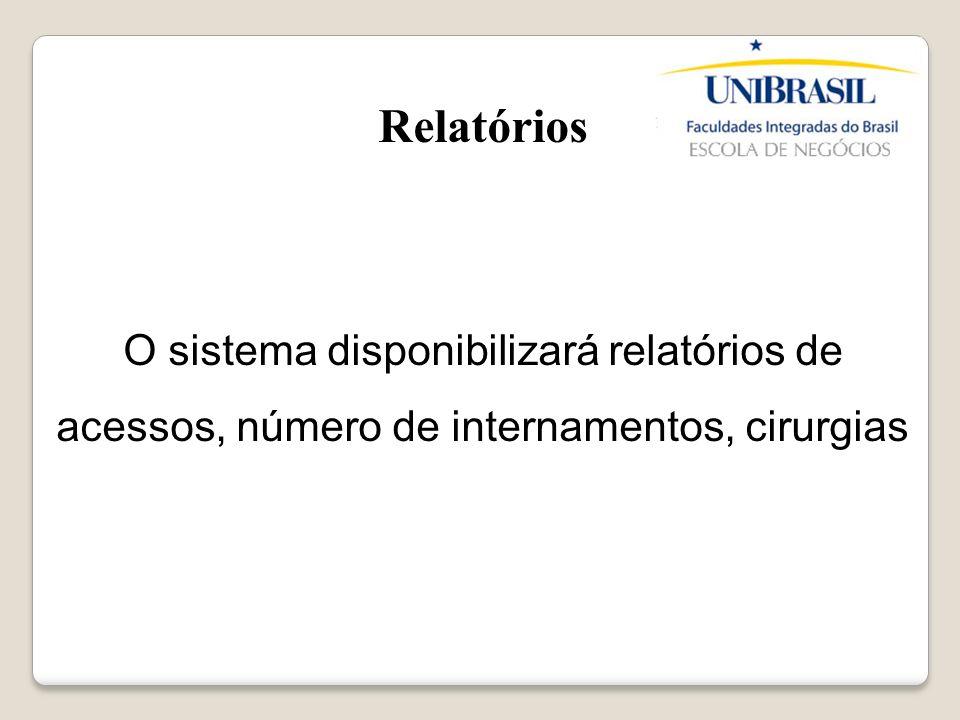 Relatórios O sistema disponibilizará relatórios de acessos, número de internamentos, cirurgias