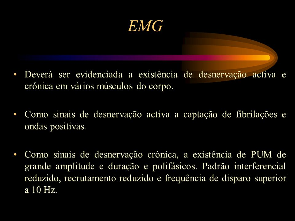 EMG Deverá ser evidenciada a existência de desnervação activa e crónica em vários músculos do corpo.
