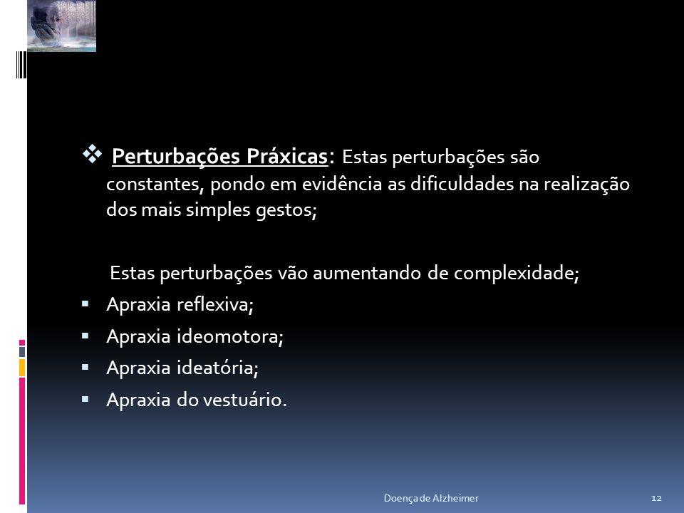 Perturbações Práxicas: Estas perturbações são constantes, pondo em evidência as dificuldades na realização dos mais simples gestos;