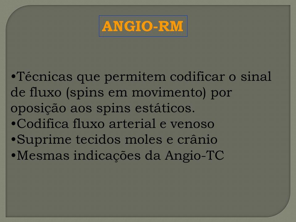 ANGIO-RM Técnicas que permitem codificar o sinal de fluxo (spins em movimento) por oposição aos spins estáticos.