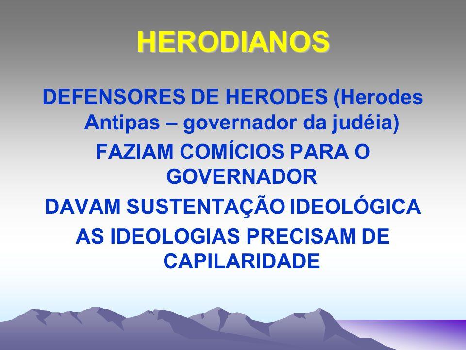 HERODIANOS DEFENSORES DE HERODES (Herodes Antipas – governador da judéia) FAZIAM COMÍCIOS PARA O GOVERNADOR.