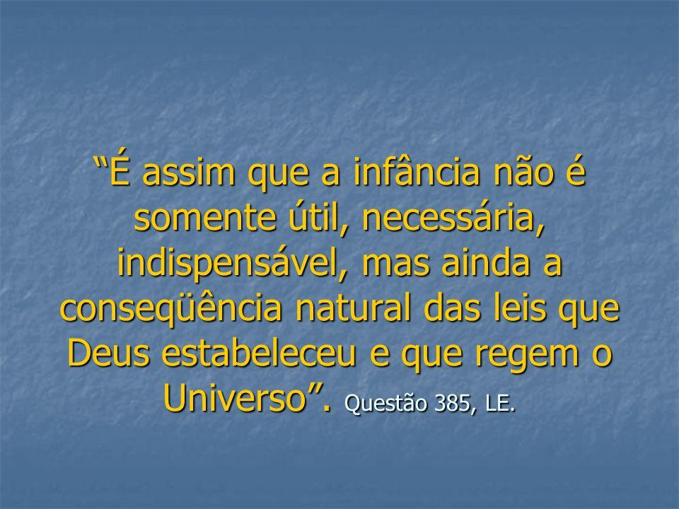 É assim que a infância não é somente útil, necessária, indispensável, mas ainda a conseqüência natural das leis que Deus estabeleceu e que regem o Universo .