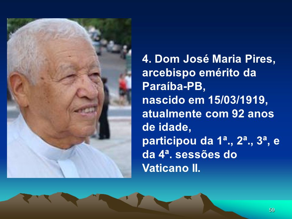 4. Dom José Maria Pires,arcebispo emérito da Paraíba-PB, nascido em 15/03/1919, atualmente com 92 anos de idade,