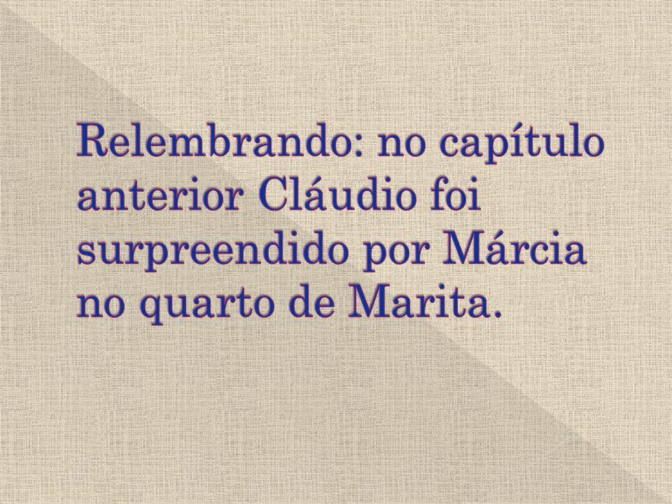 Relembrando: no capítulo anterior Cláudio foi surpreendido por Márcia no quarto de Marita.