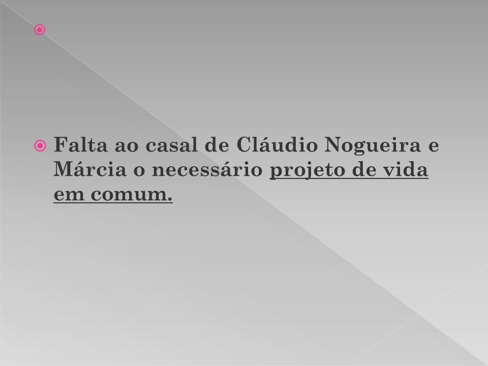 Falta ao casal de Cláudio Nogueira e Márcia o necessário projeto de vida em comum.