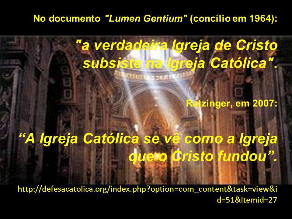 No documento Lumen Gentium (concílio em 1964): a verdadeira Igreja de Cristo subsiste na Igreja Católica .