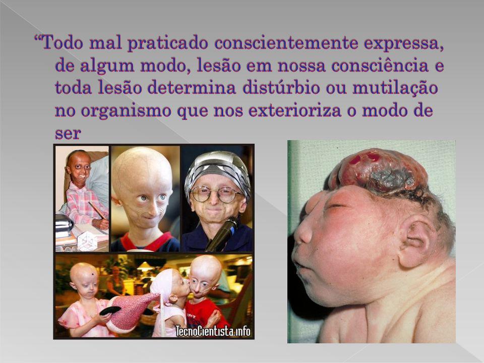 Todo mal praticado conscientemente expressa, de algum modo, lesão em nossa consciência e toda lesão determina distúrbio ou mutilação no organismo que nos exterioriza o modo de ser