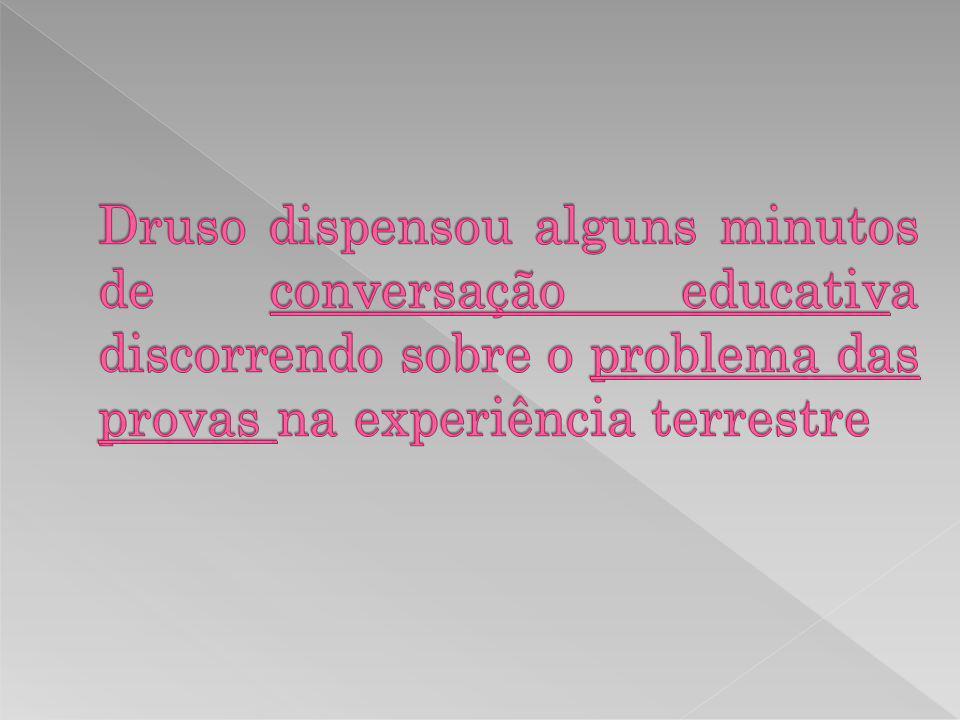 Druso dispensou alguns minutos de conversação educativa discorrendo sobre o problema das provas na experiência terrestre