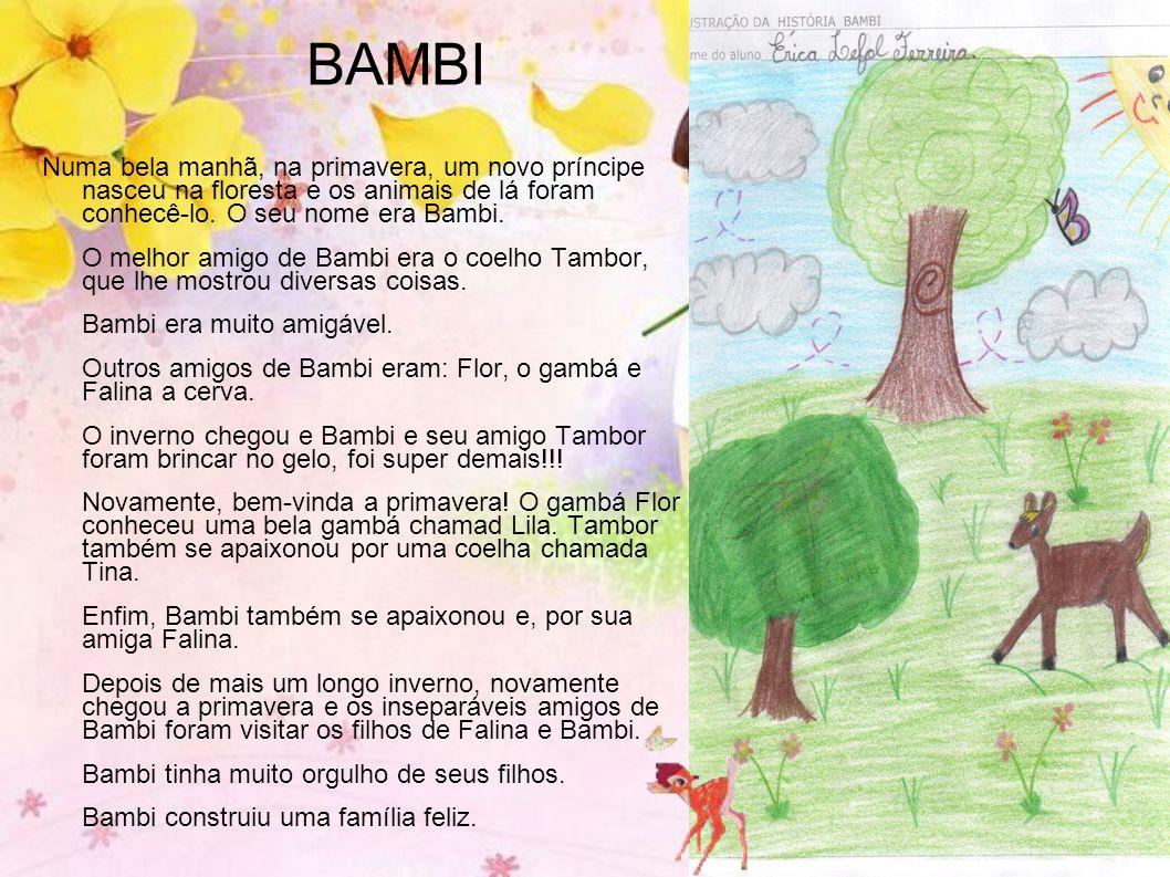 BAMBI Numa bela manhã, na primavera, um novo príncipe nasceu na floresta e os animais de lá foram conhecê-lo. O seu nome era Bambi.