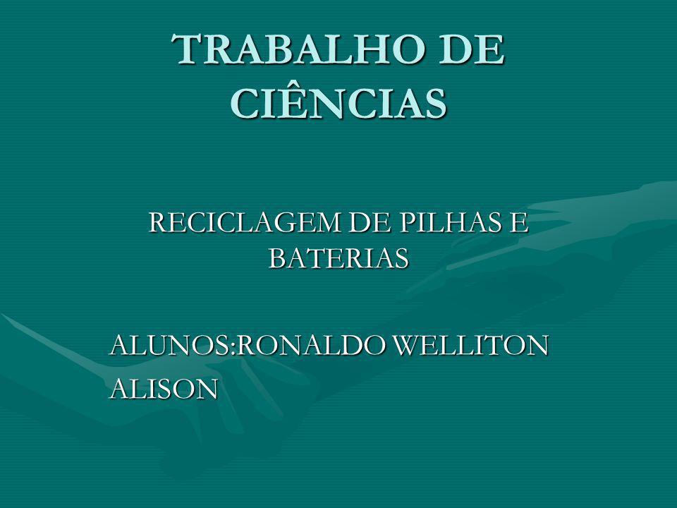 RECICLAGEM DE PILHAS E BATERIAS ALUNOS:RONALDO WELLITON ALISON