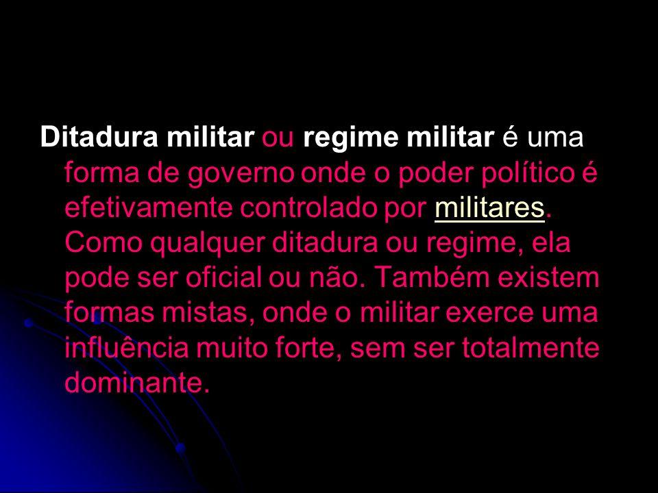 Ditadura militar ou regime militar é uma forma de governo onde o poder político é efetivamente controlado por militares.