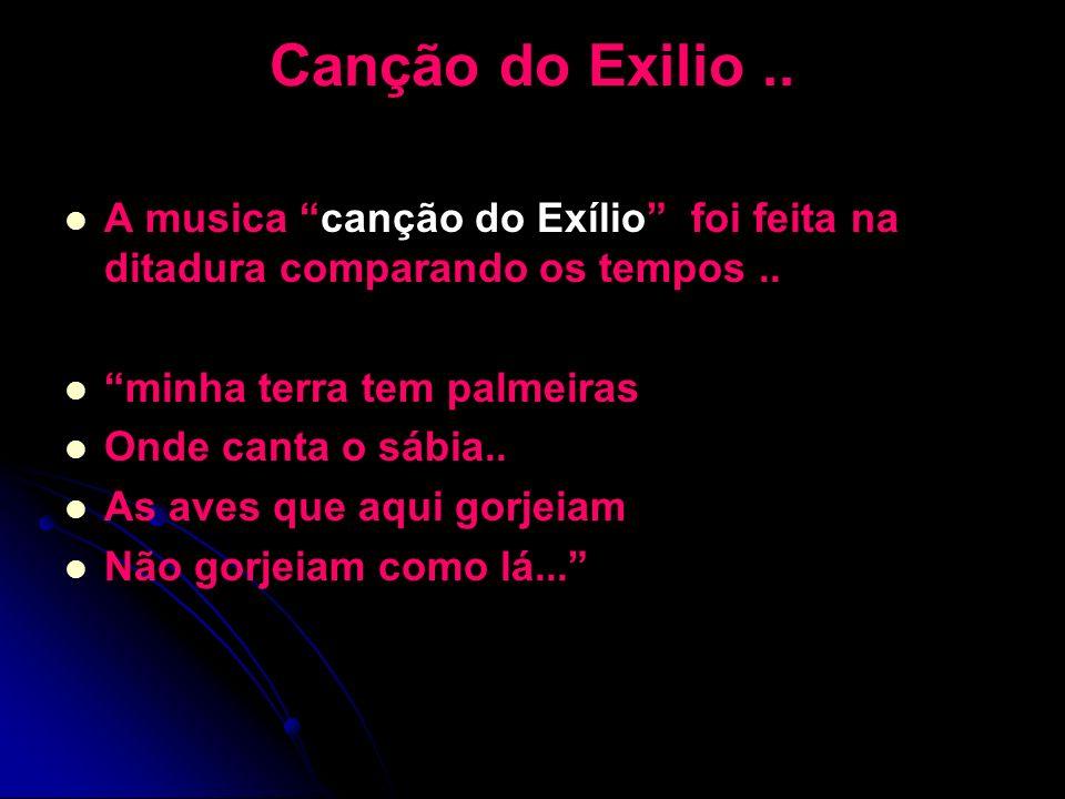 Canção do Exilio .. A musica canção do Exílio foi feita na ditadura comparando os tempos .. minha terra tem palmeiras.