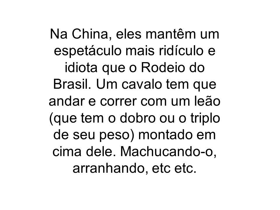 Na China, eles mantêm um espetáculo mais ridículo e idiota que o Rodeio do Brasil.