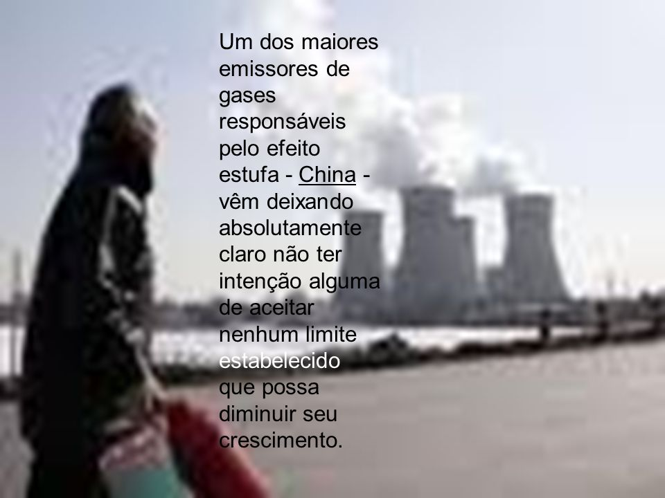 Um dos maiores emissores de gases responsáveis pelo efeito estufa - China - vêm deixando absolutamente claro não ter intenção alguma de aceitar nenhum limite estabelecido que possa diminuir seu crescimento.