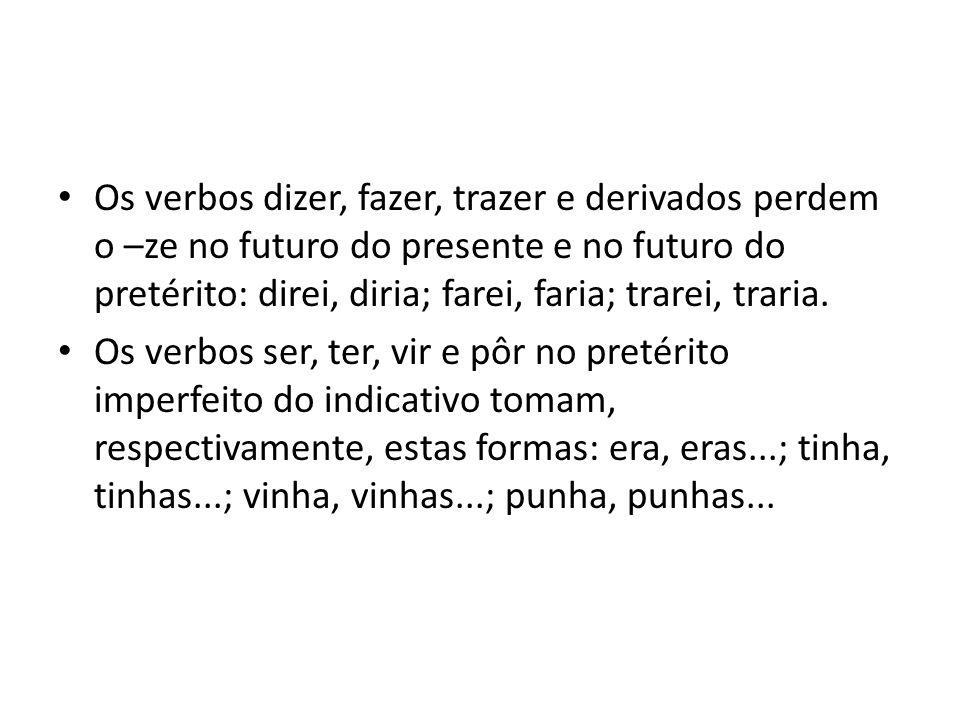 Os verbos dizer, fazer, trazer e derivados perdem o –ze no futuro do presente e no futuro do pretérito: direi, diria; farei, faria; trarei, traria.