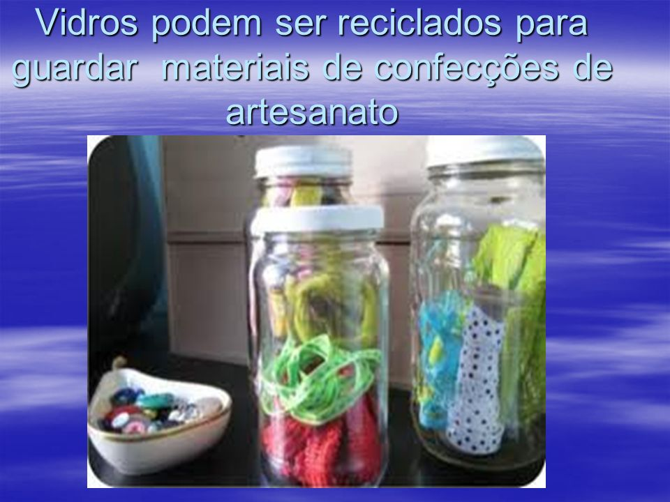 Vidros podem ser reciclados para guardar materiais de confecções de artesanato