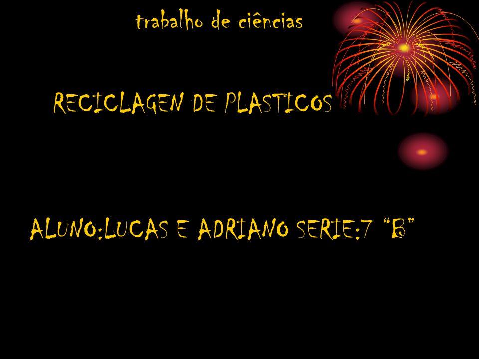 trabalho de ciências RECICLAGEN DE PLASTICOS ALUNO:LUCAS E ADRIANO SERIE:7 B