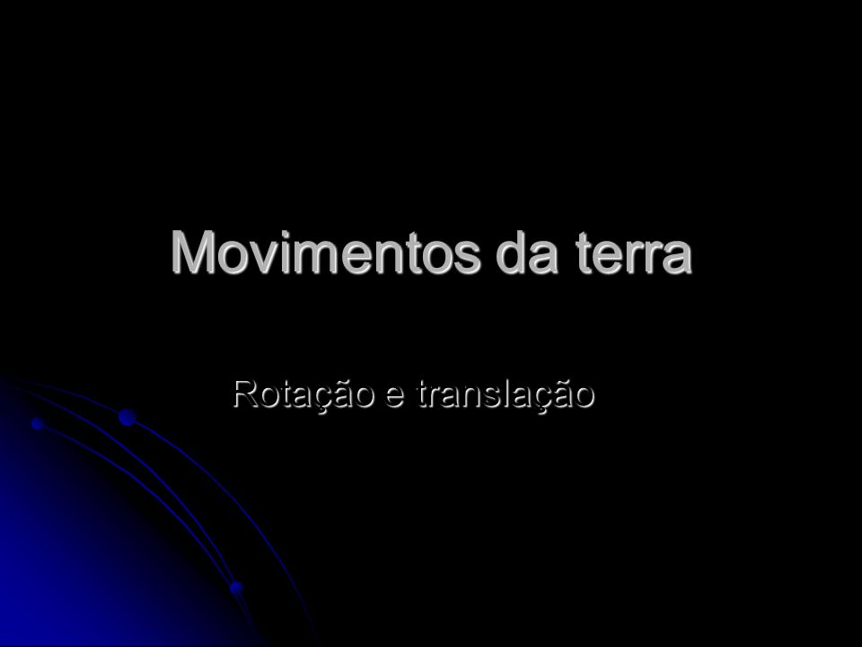 Movimentos da terra Rotação e translação
