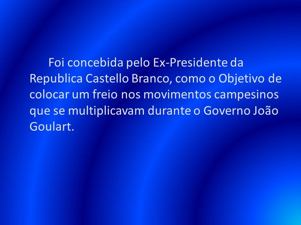 Foi concebida pelo Ex-Presidente da Republica Castello Branco, como o Objetivo de colocar um freio nos movimentos campesinos que se multiplicavam durante o Governo João Goulart.