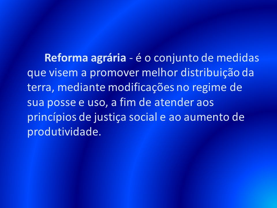 Reforma agrária - é o conjunto de medidas que visem a promover melhor distribuição da terra, mediante modificações no regime de sua posse e uso, a fim de atender aos princípios de justiça social e ao aumento de produtividade.