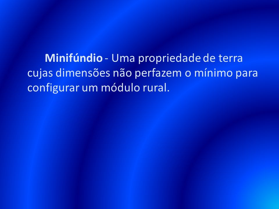 Minifúndio - Uma propriedade de terra cujas dimensões não perfazem o mínimo para configurar um módulo rural.