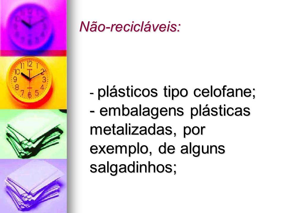 Não-recicláveis: - plásticos tipo celofane; - embalagens plásticas metalizadas, por exemplo, de alguns salgadinhos;