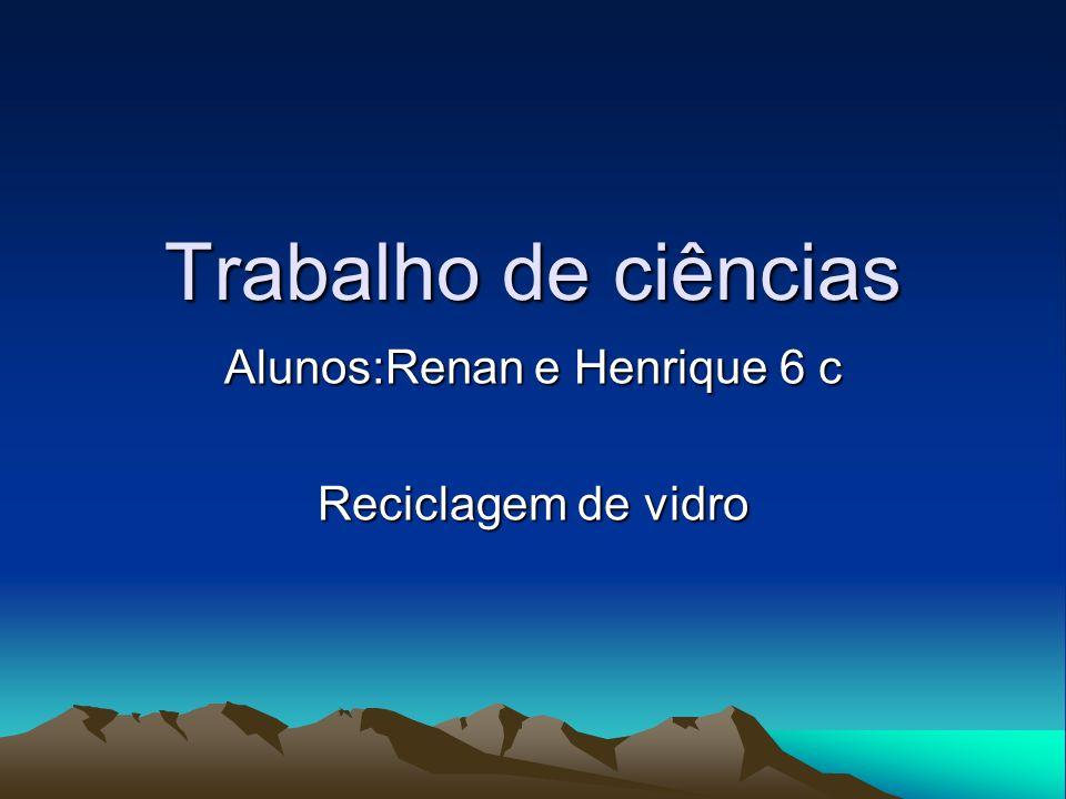 Alunos:Renan e Henrique 6 c Reciclagem de vidro