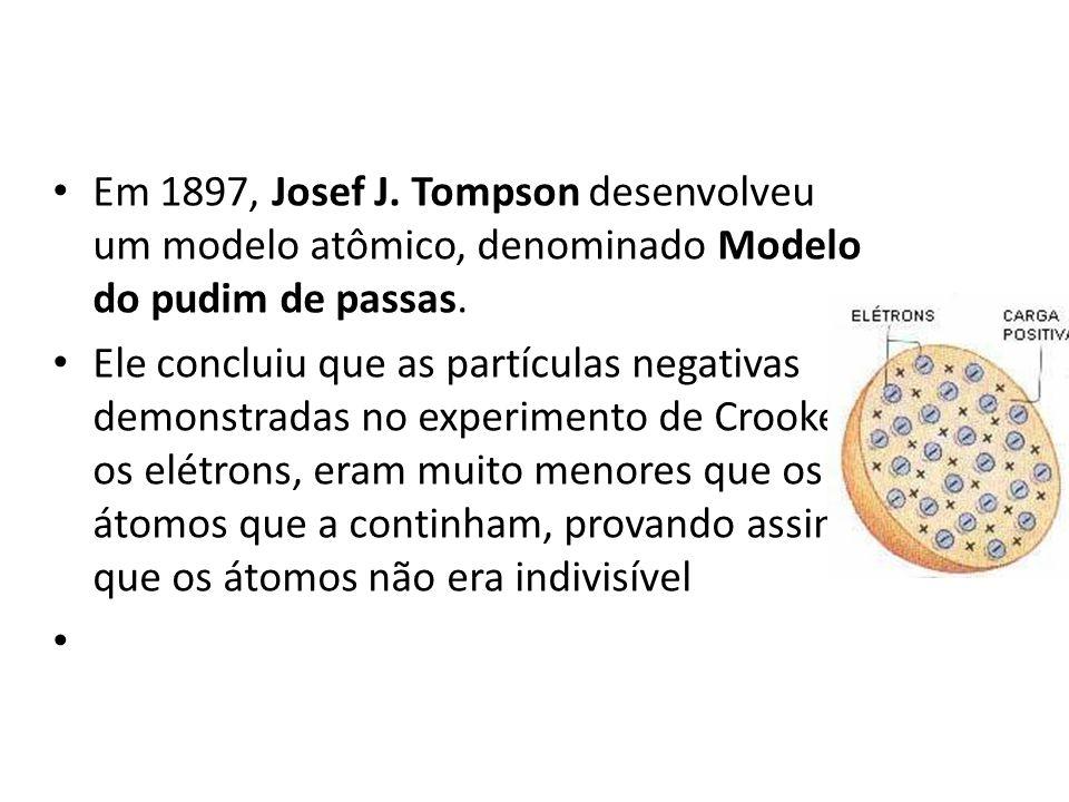 Em 1897, Josef J. Tompson desenvolveu um modelo atômico, denominado Modelo do pudim de passas.