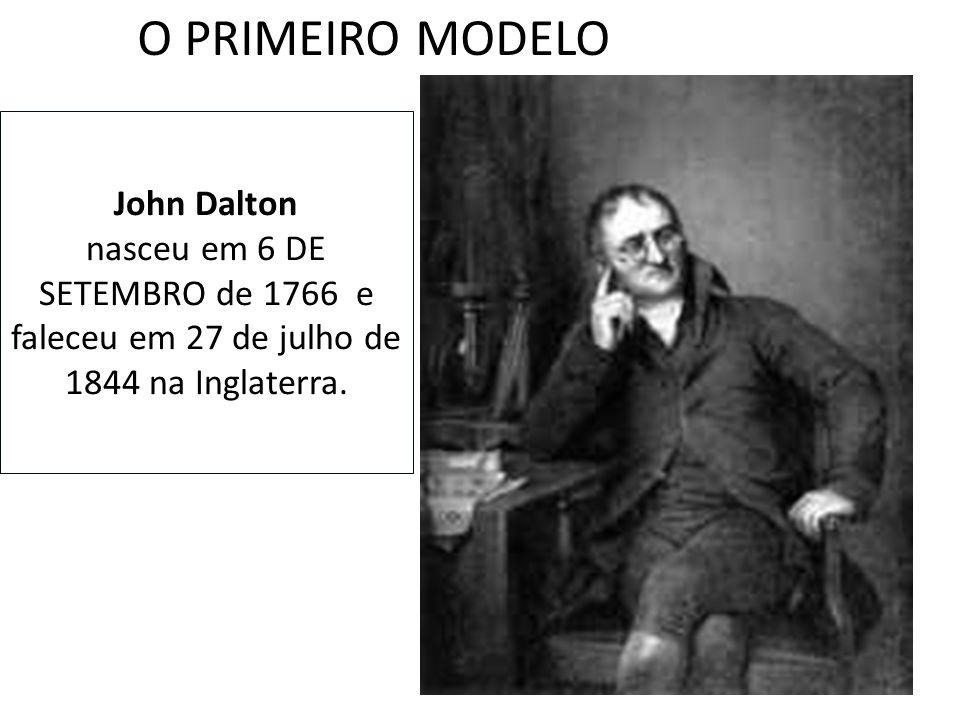 O PRIMEIRO MODELO John Dalton nasceu em 6 DE SETEMBRO de 1766 e faleceu em 27 de julho de 1844 na Inglaterra.