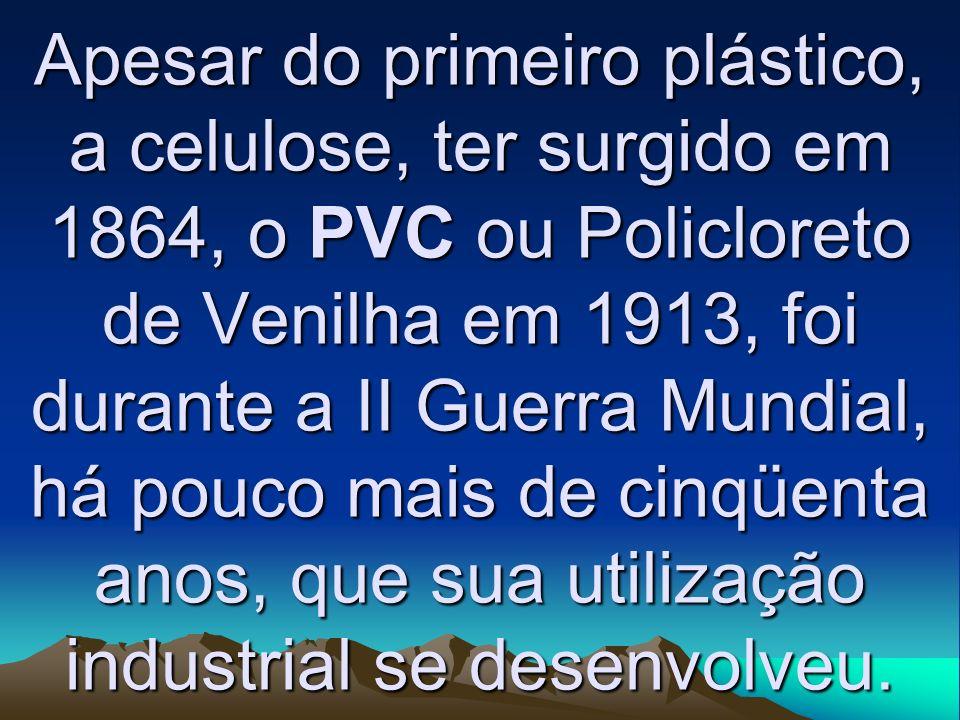 Apesar do primeiro plástico, a celulose, ter surgido em 1864, o PVC ou Policloreto de Venilha em 1913, foi durante a II Guerra Mundial, há pouco mais de cinqüenta anos, que sua utilização industrial se desenvolveu.