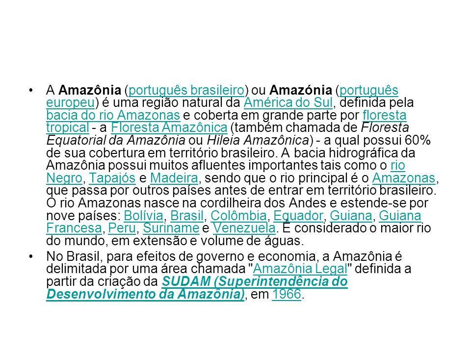 A Amazônia (português brasileiro) ou Amazónia (português europeu) é uma região natural da América do Sul, definida pela bacia do rio Amazonas e coberta em grande parte por floresta tropical - a Floresta Amazônica (também chamada de Floresta Equatorial da Amazônia ou Hileia Amazônica) - a qual possui 60% de sua cobertura em território brasileiro. A bacia hidrográfica da Amazônia possui muitos afluentes importantes tais como o rio Negro, Tapajós e Madeira, sendo que o rio principal é o Amazonas, que passa por outros países antes de entrar em território brasileiro. O rio Amazonas nasce na cordilheira dos Andes e estende-se por nove países: Bolívia, Brasil, Colômbia, Equador, Guiana, Guiana Francesa, Peru, Suriname e Venezuela. É considerado o maior rio do mundo, em extensão e volume de águas.