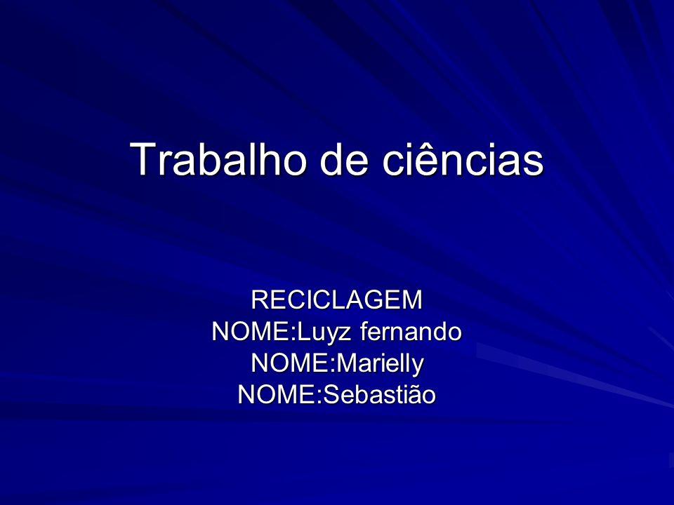 RECICLAGEM NOME:Luyz fernando NOME:Marielly NOME:Sebastião