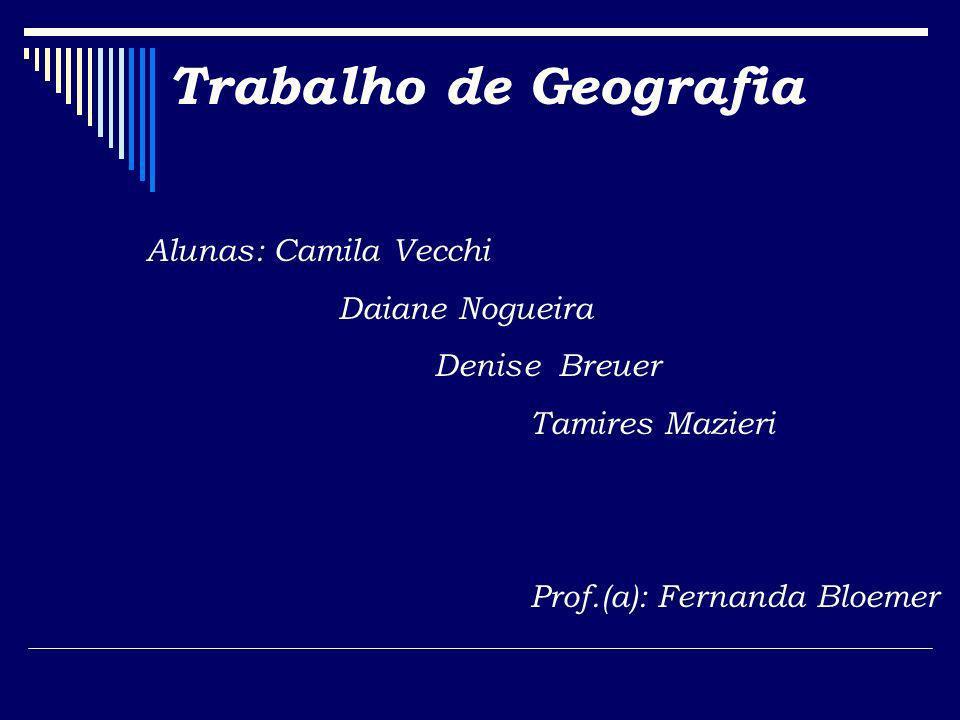 Trabalho de Geografia Alunas: Camila Vecchi Daiane Nogueira