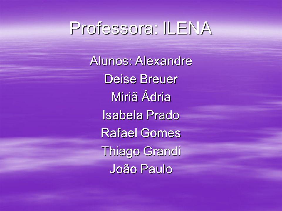 Professora: ILENA Alunos: Alexandre Deise Breuer Miriã Ádria
