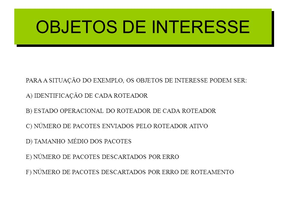 OBJETOS DE INTERESSEPARA A SITUAÇÃO DO EXEMPLO, OS OBJETOS DE INTERESSE PODEM SER: A) IDENTIFICAÇÃO DE CADA ROTEADOR.