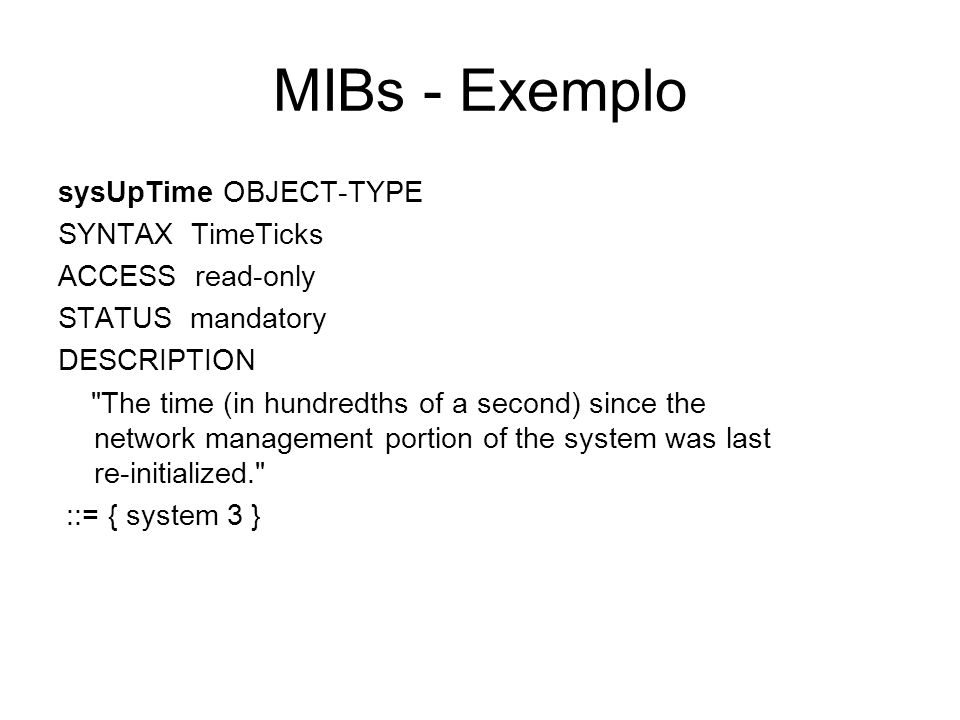 MIBs - Exemplo sysUpTime OBJECT-TYPE SYNTAX TimeTicks ACCESS read-only