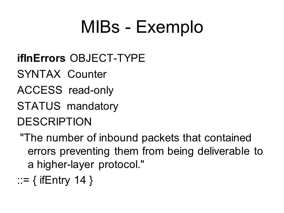 MIBs - Exemplo ifInErrors OBJECT-TYPE SYNTAX Counter ACCESS read-only