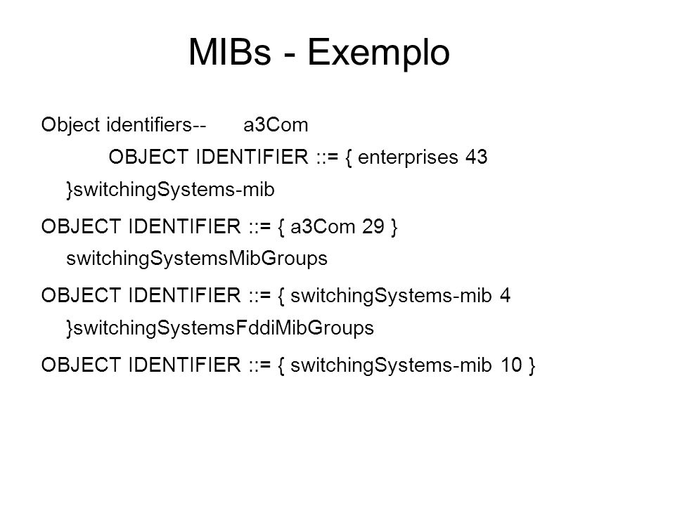 MIBs - Exemplo Object identifiers-- a3Com OBJECT IDENTIFIER ::= { enterprises 43 }switchingSystems-mib.