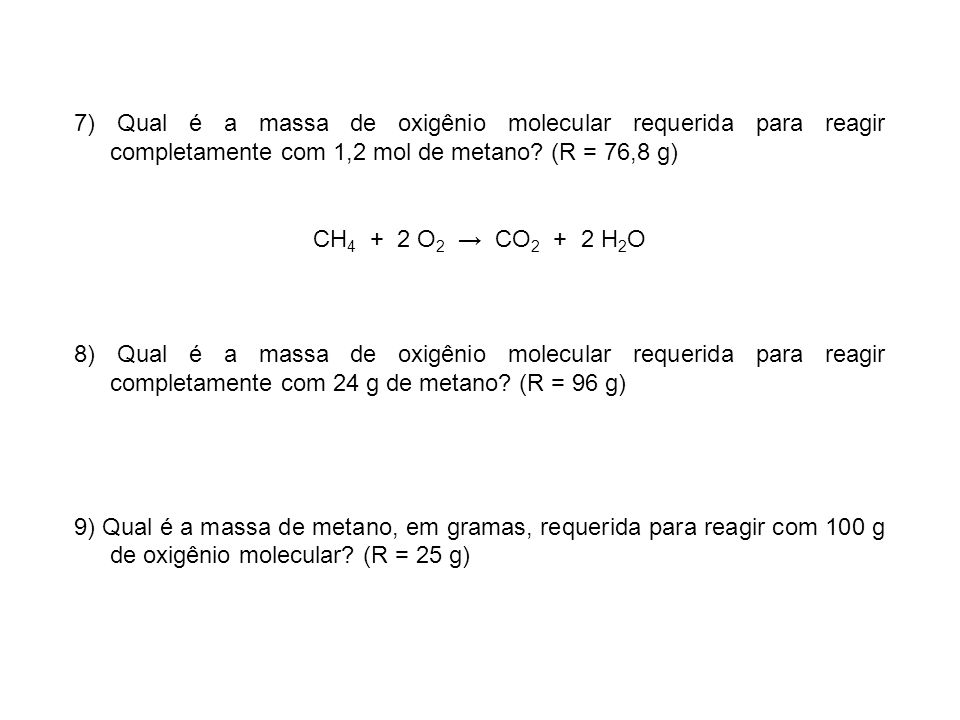 7) Qual é a massa de oxigênio molecular requerida para reagir completamente com 1,2 mol de metano (R = 76,8 g)